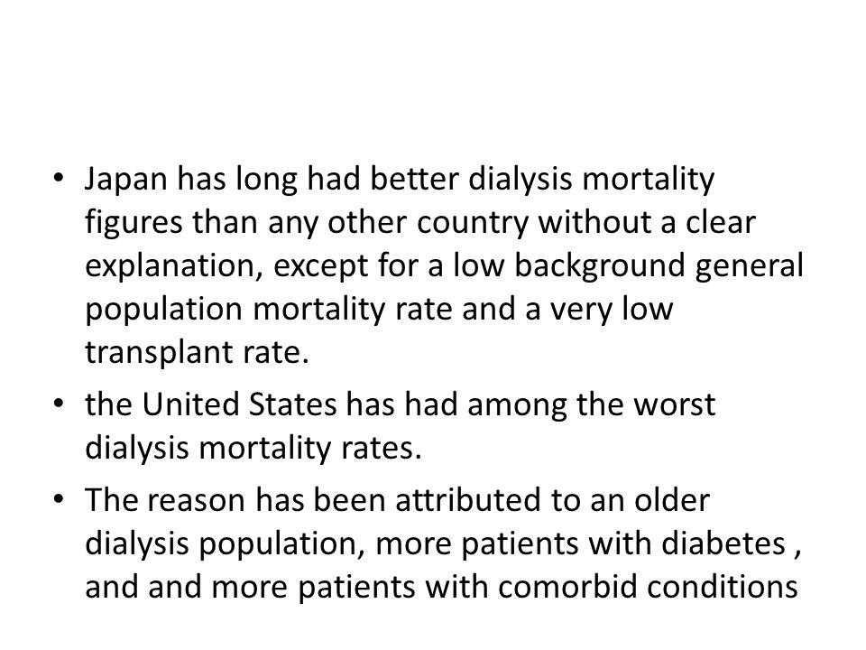 Japan has long had better dialysis mortality figures than any other country without a clear explanation, except for a low background general population mortality rate and a very low transplant rate.