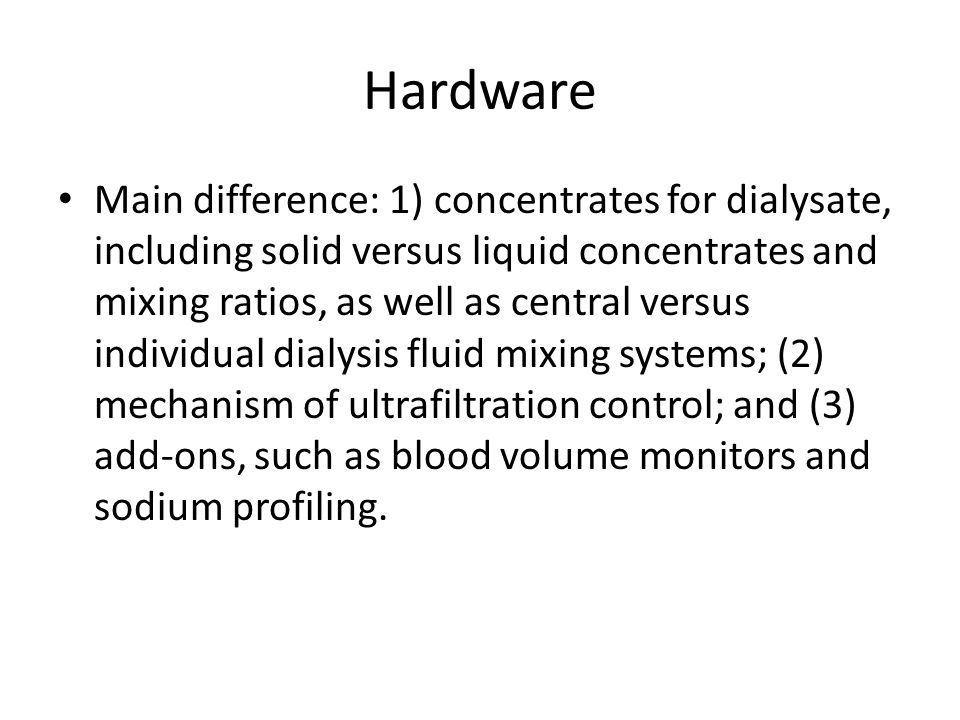 Hardware Main difference: 1) concentrates for dialysate, including solid versus liquid concentrates and mixing ratios, as well as central versus indiv