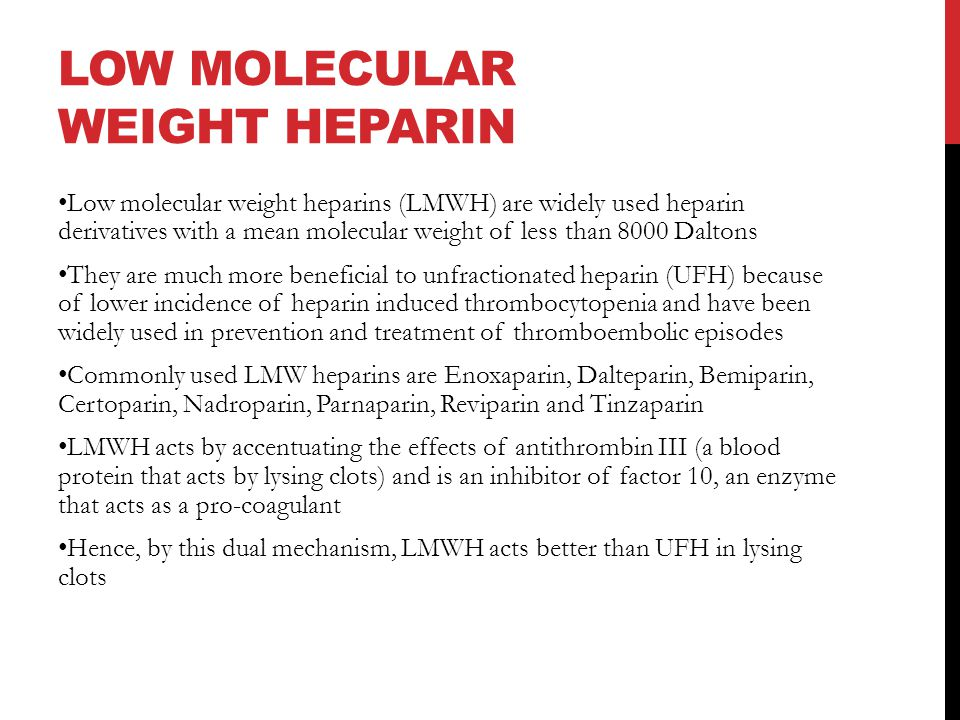 LOW MOLECULAR WEIGHT HEPARIN Low molecular weight heparins (LMWH) are widely used heparin derivatives with a mean molecular weight of less than 8000 Daltons They are much more beneficial to unfractionated heparin (UFH) because of lower incidence of heparin induced thrombocytopenia and have been widely used in prevention and treatment of thromboembolic episodes Commonly used LMW heparins are Enoxaparin, Dalteparin, Bemiparin, Certoparin, Nadroparin, Parnaparin, Reviparin and Tinzaparin LMWH acts by accentuating the effects of antithrombin III (a blood protein that acts by lysing clots) and is an inhibitor of factor 10, an enzyme that acts as a pro-coagulant Hence, by this dual mechanism, LMWH acts better than UFH in lysing clots