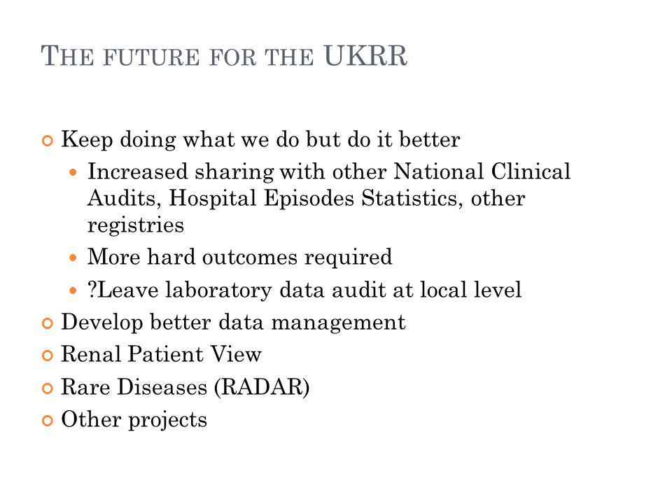 T HE FUTURE FOR THE UKRR Keep doing what we do but do it better Increased sharing with other National Clinical Audits, Hospital Episodes Statistics, other registries More hard outcomes required Leave laboratory data audit at local level Develop better data management Renal Patient View Rare Diseases (RADAR) Other projects