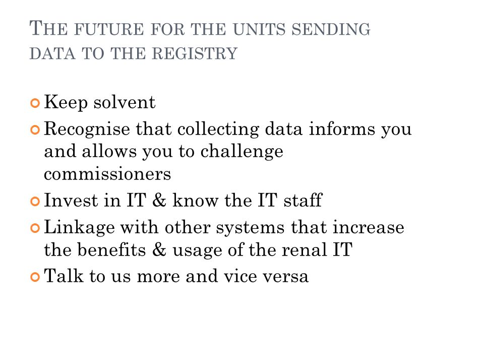 T HE FUTURE FOR THE UNITS SENDING DATA TO THE REGISTRY Keep solvent Recognise that collecting data informs you and allows you to challenge commissioners Invest in IT & know the IT staff Linkage with other systems that increase the benefits & usage of the renal IT Talk to us more and vice versa