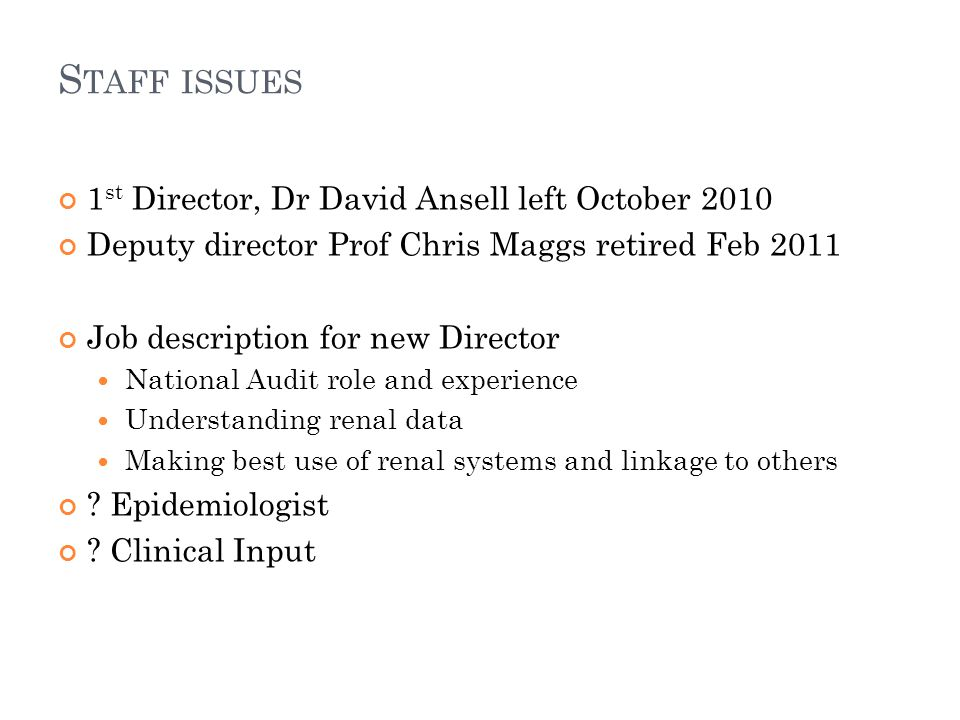 S TAFF ISSUES 1 st Director, Dr David Ansell left October 2010 Deputy director Prof Chris Maggs retired Feb 2011 Job description for new Director National Audit role and experience Understanding renal data Making best use of renal systems and linkage to others .