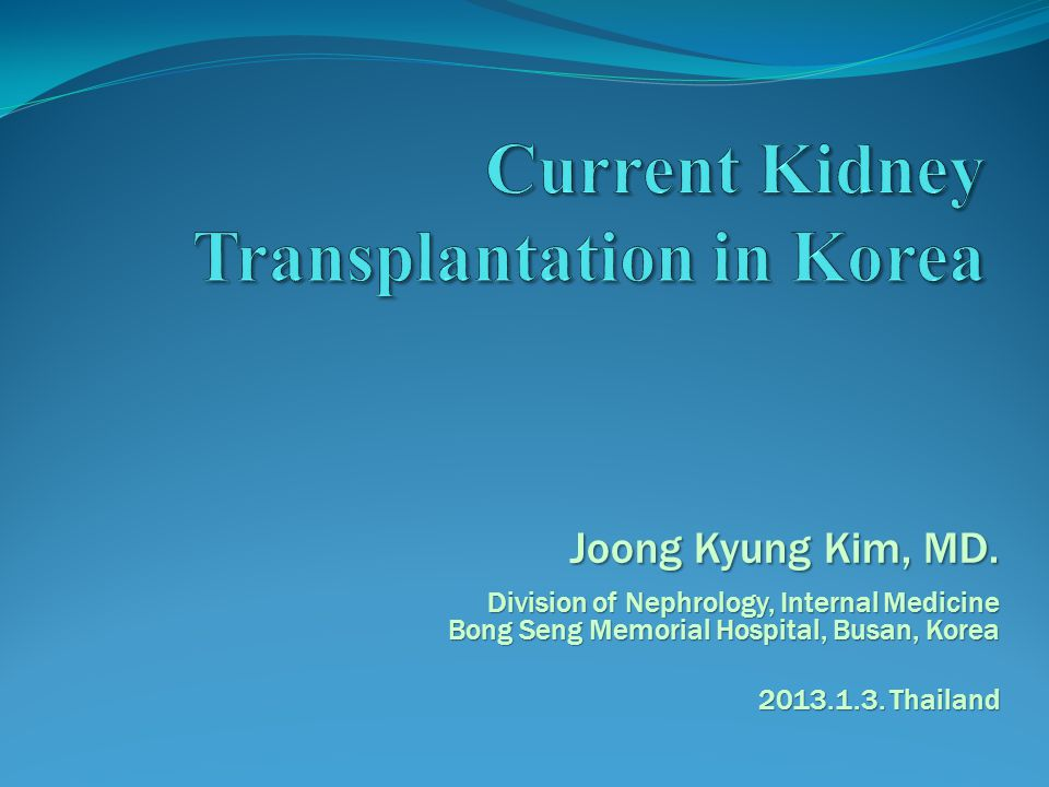 Joong Kyung Kim, MD. Division of Nephrology, Internal Medicine Bong Seng Memorial Hospital, Busan, Korea 2013.1.3. Thailand
