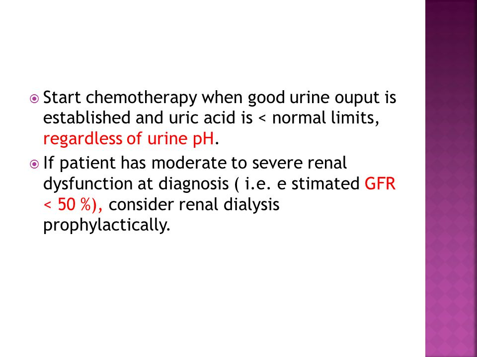  Start chemotherapy when good urine ouput is established and uric acid is < normal limits, regardless of urine pH.  If patient has moderate to sever