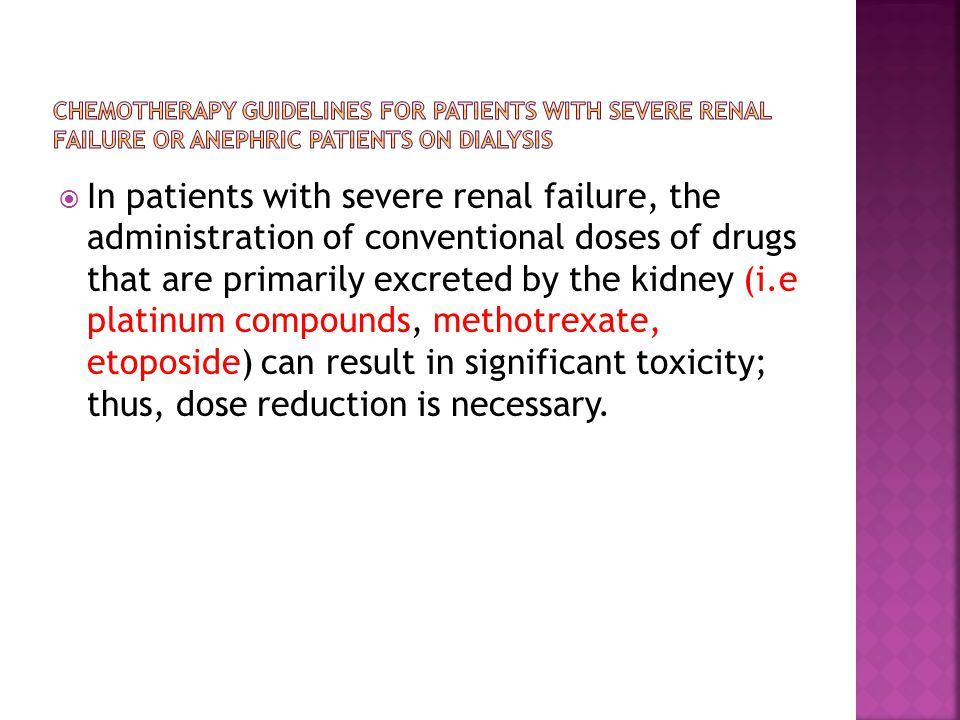  In patients with severe renal failure, the administration of conventional doses of drugs that are primarily excreted by the kidney (i.e platinum compounds, methotrexate, etoposide) can result in significant toxicity; thus, dose reduction is necessary.