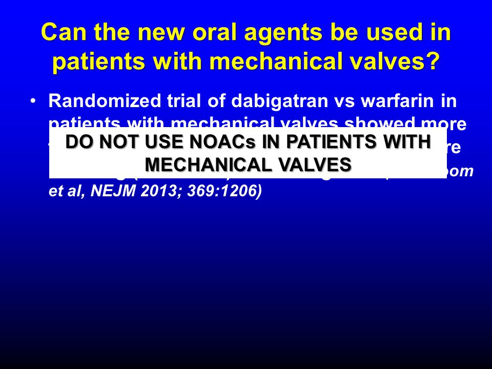Can the new oral agents be used in patients with mechanical valves? Randomized trial of dabigatran vs warfarin in patients with mechanical valves show