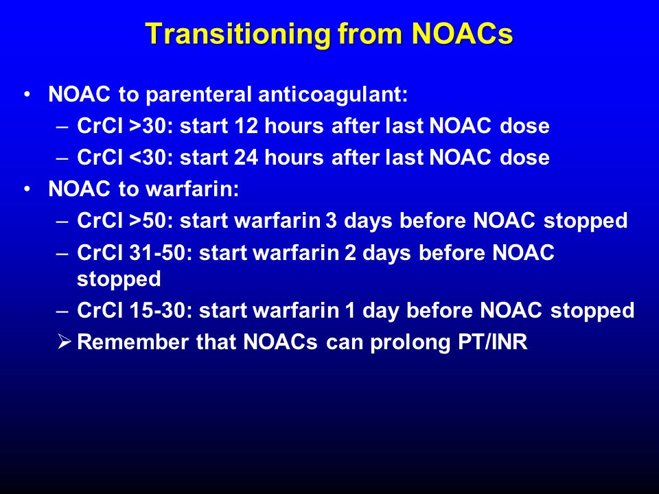 Transitioning from NOACs NOAC to parenteral anticoagulant: –CrCl >30: start 12 hours after last NOAC dose –CrCl <30: start 24 hours after last NOAC do