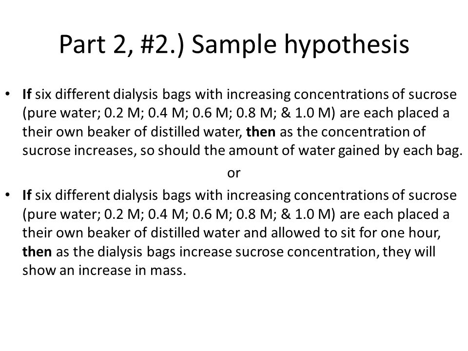 Part 2, #2.) Sample hypothesis If six different dialysis bags with increasing concentrations of sucrose (pure water; 0.2 M; 0.4 M; 0.6 M; 0.8 M; & 1.0