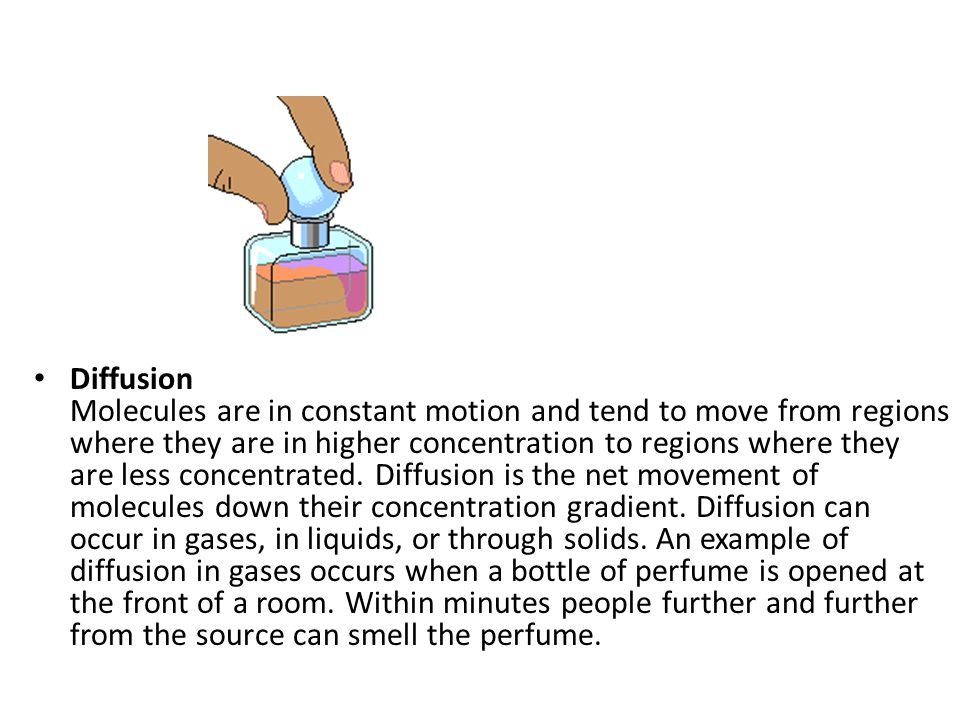 Diffusion Molecules are in constant motion and tend to move from regions where they are in higher concentration to regions where they are less concent