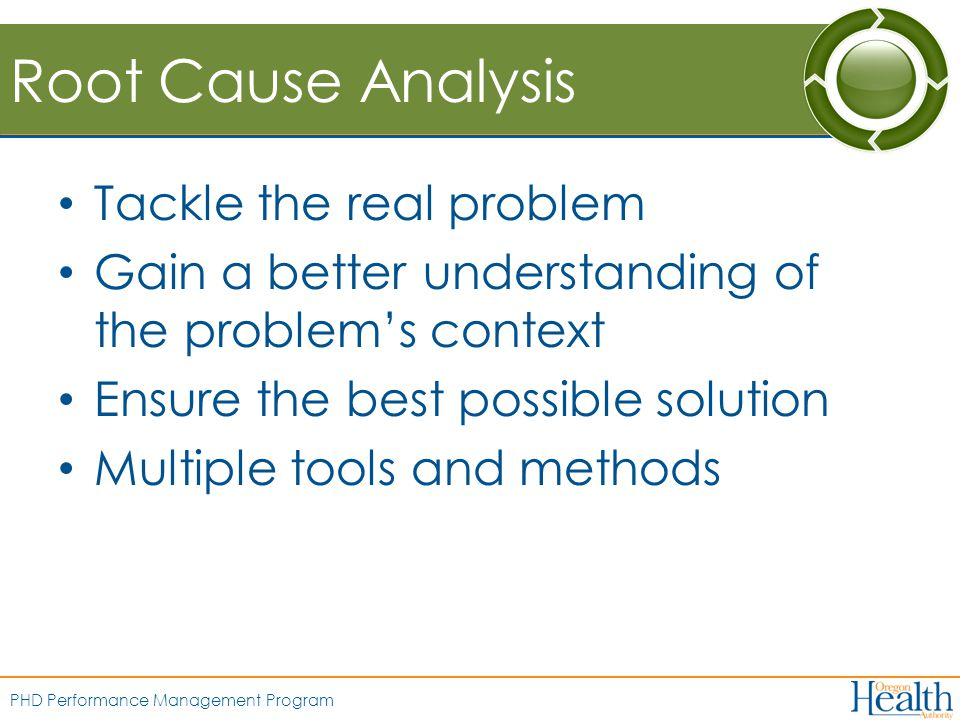 PHD Performance Management Program Root Cause Analysis Tackle the real problem Gain a better understanding of the problem's context Ensure the best possible solution Multiple tools and methods