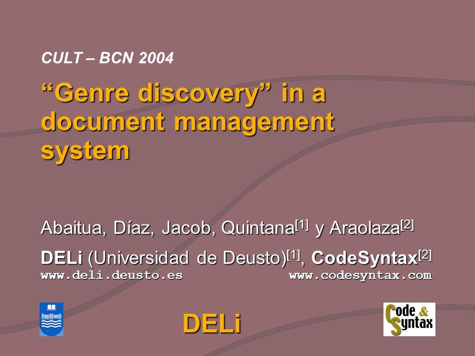 DELi (Universidad de Deusto) [1], CodeSyntax [2] www.deli.deusto.es www.codesyntax.com CULT – BCN 2004 Genre discovery in a document management system Abaitua, Díaz, Jacob, Quintana [1] y Araolaza [2] DELi