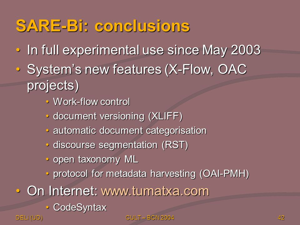 DELi (UD) CULT – BCN 200442 SARE-Bi: conclusions In full experimental use since May 2003In full experimental use since May 2003 System's new features (X-Flow, OAC projects)System's new features (X-Flow, OAC projects) Work-flow controlWork-flow control document versioning (XLIFF)document versioning (XLIFF) automatic document categorisationautomatic document categorisation discourse segmentation (RST)discourse segmentation (RST) open taxonomy MLopen taxonomy ML protocol for metadata harvesting (OAI-PMH)protocol for metadata harvesting (OAI-PMH) On Internet: www.tumatxa.comOn Internet: www.tumatxa.com CodeSyntaxCodeSyntax