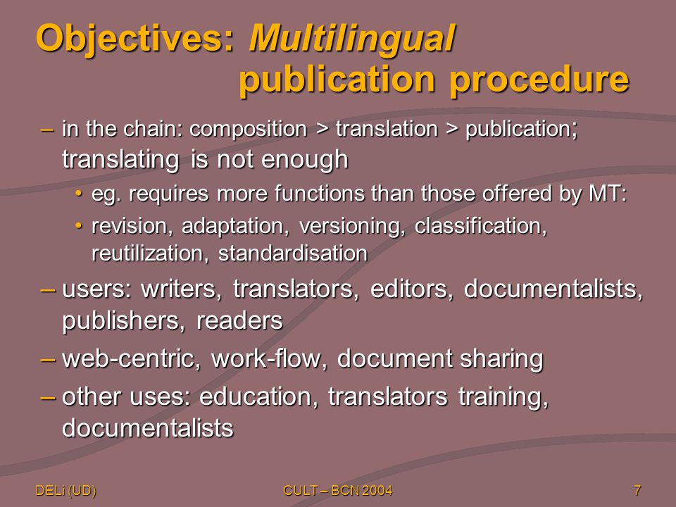 DELi (UD) CULT – BCN 20047 Objectives: Multilingual publication procedure –in the chain: composition > translation > publication ; translating is not enough eg.