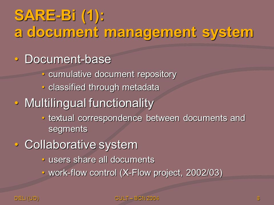 DELi (UD) CULT – BCN 20048 SARE-Bi (1): a document management system Document-baseDocument-base cumulative document repositorycumulative document repository classified through metadataclassified through metadata Multilingual functionalityMultilingual functionality textual correspondence between documents and segmentstextual correspondence between documents and segments Collaborative systemCollaborative system users share all documentsusers share all documents work-flow control (X-Flow project, 2002/03)work-flow control (X-Flow project, 2002/03)