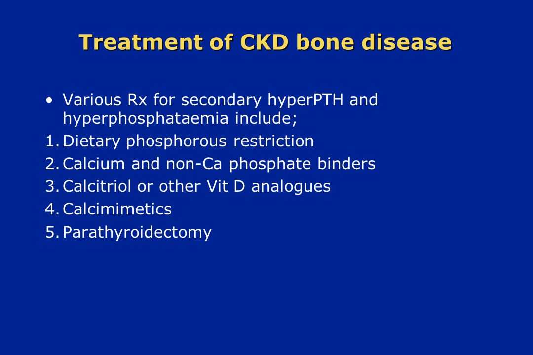 Treatment of CKD bone disease Various Rx for secondary hyperPTH and hyperphosphataemia include; 1. Dietary phosphorous restriction 2. Calcium and non-