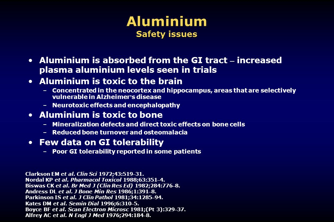 Aluminium Safety issues Aluminium is absorbed from the GI tract – increased plasma aluminium levels seen in trials Aluminium is toxic to the brain –Co
