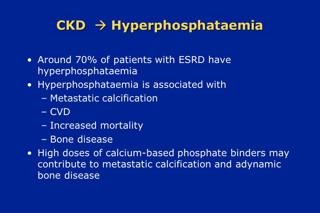 CKD  Hyperphosphataemia Around 70% of patients with ESRD have hyperphosphataemia Hyperphosphataemia is associated with –Metastatic calcification –CVD