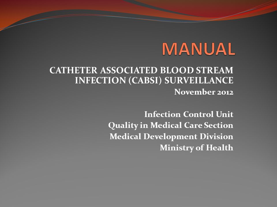 CATHETER ASSOCIATED BLOOD STREAM INFECTION (CABSI) SURVEILLANCE November 2012 Infection Control Unit Quality in Medical Care Section Medical Developme
