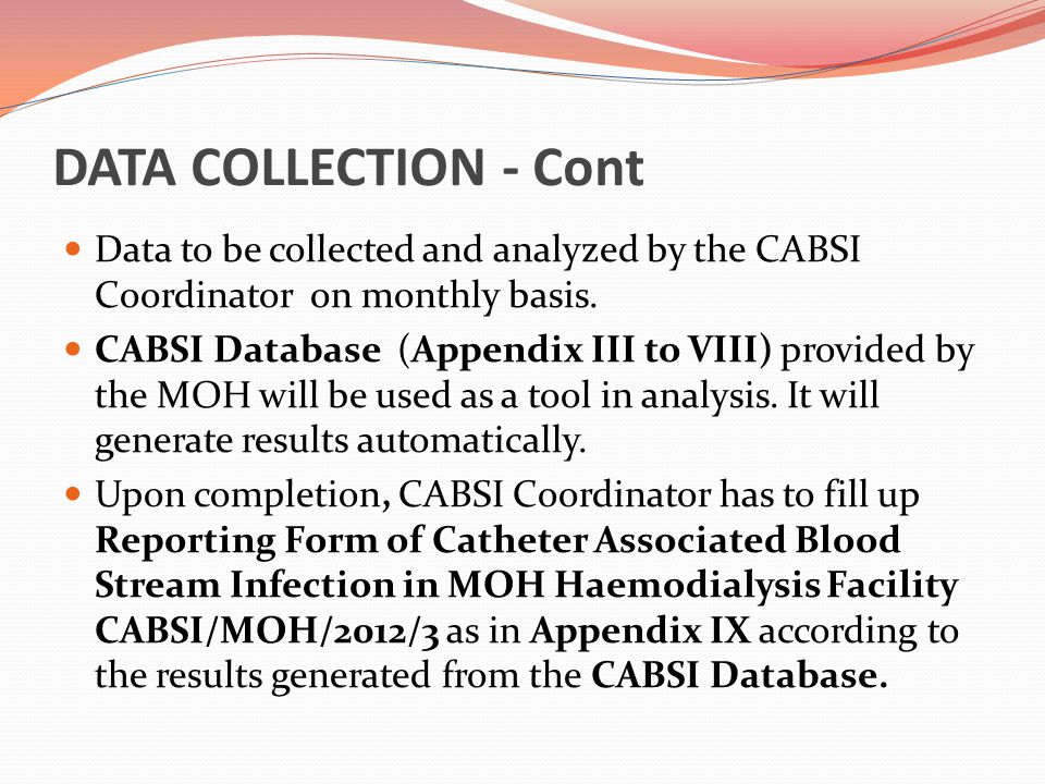 DATA COLLECTION - Cont Data to be collected and analyzed by the CABSI Coordinator on monthly basis. CABSI Database (Appendix III to VIII) provided by