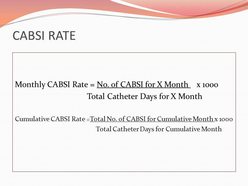 CABSI RATE Monthly CABSI Rate = No. of CABSI for X Month x 1000 Total Catheter Days for X Month Cumulative CABSI Rate = Total No. of CABSI for Cumulat