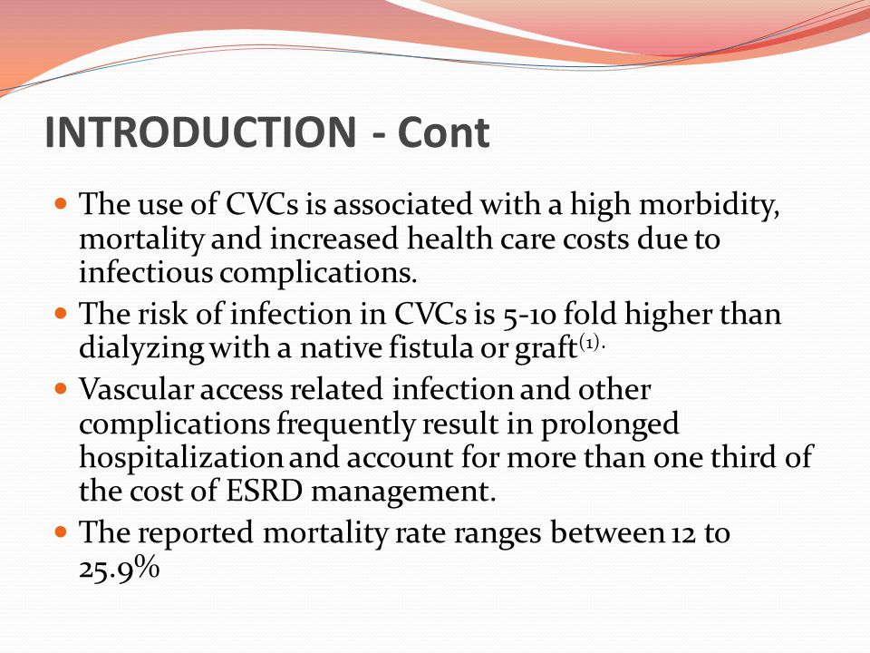 INTRODUCTION - Cont Despite numerous attempts to encourage the use of fistula, the usage of CVCs in the USA remains high with nearly 65% of patients using CVCs at the first outpatient HD treatment (1) The 19 th Report of Malaysian Dialysis and Transplant Registry showed that the prevalence rate of End Stage Renal Disease has increased from 368 per million population in 2002 to 900 per million population in 2011.
