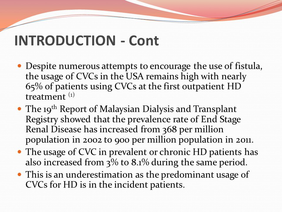 INTRODUCTION - Cont The growing numbers of patients who require haemodialysis combined with the increasing number of patients who are unable to use native vascular access other than a CVC stress the need to monitor the rate of CABSI and the importance of strategies to prevent it.
