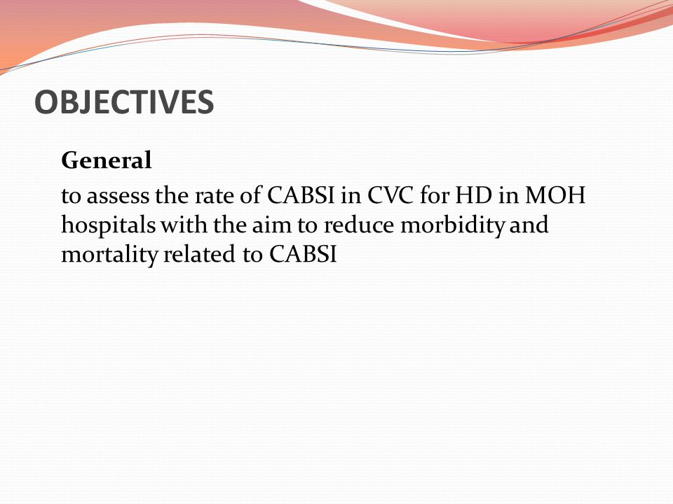 OBJECTIVES General to assess the rate of CABSI in CVC for HD in MOH hospitals with the aim to reduce morbidity and mortality related to CABSI