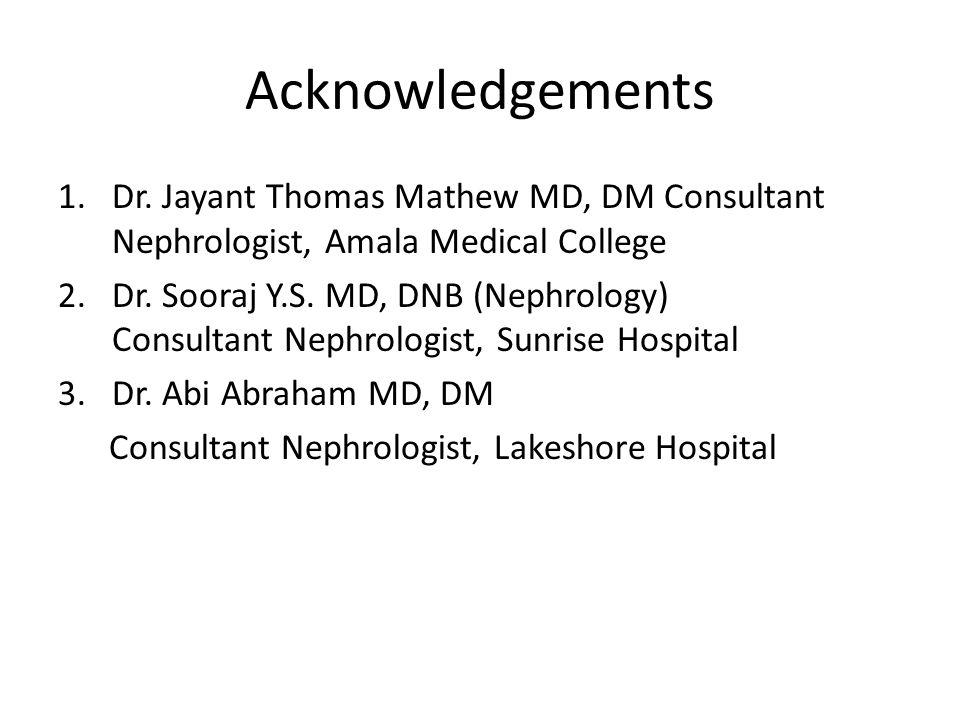 Acknowledgements 1.Dr. Jayant Thomas Mathew MD, DM Consultant Nephrologist, Amala Medical College 2.Dr. Sooraj Y.S. MD, DNB (Nephrology) Consultant Ne