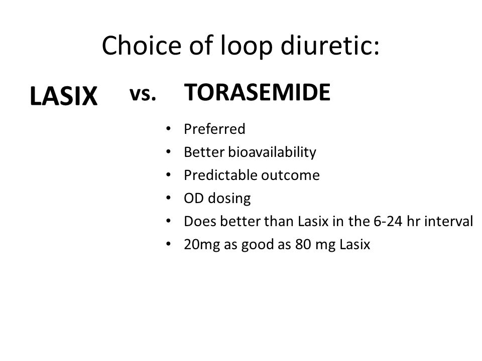 Choice of loop diuretic: LASIX vs. TORASEMIDE Preferred Better bioavailability Predictable outcome OD dosing Does better than Lasix in the 6-24 hr int