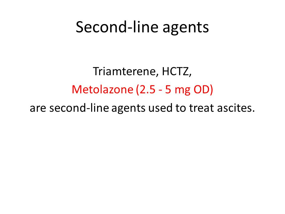 Second-line agents Triamterene, HCTZ, Metolazone (2.5 - 5 mg OD) are second-line agents used to treat ascites.