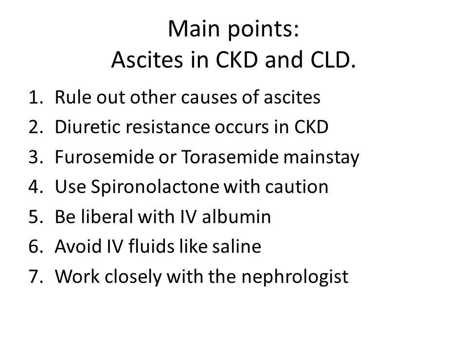 Main points: Ascites in CKD and CLD. 1.Rule out other causes of ascites 2.Diuretic resistance occurs in CKD 3.Furosemide or Torasemide mainstay 4.Use