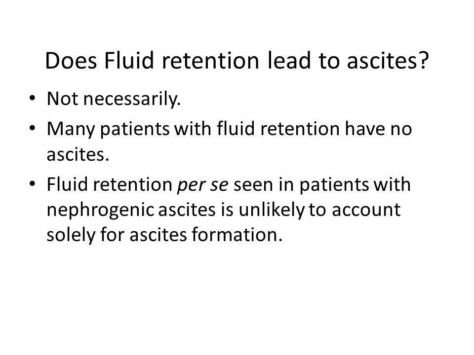 Does Fluid retention lead to ascites? Not necessarily. Many patients with fluid retention have no ascites. Fluid retention per se seen in patients wit