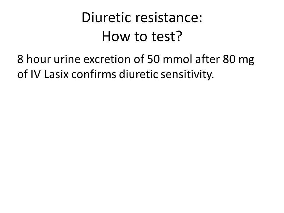 Diuretic resistance: How to test? 8 hour urine excretion of 50 mmol after 80 mg of IV Lasix confirms diuretic sensitivity.