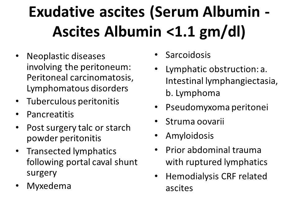 Exudative ascites (Serum Albumin - Ascites Albumin <1.1 gm/dl) Neoplastic diseases involving the peritoneum: Peritoneal carcinomatosis, Lymphomatous d