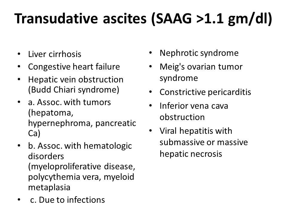 Transudative ascites (SAAG >1.1 gm/dl) Liver cirrhosis Congestive heart failure Hepatic vein obstruction (Budd Chiari syndrome) a.