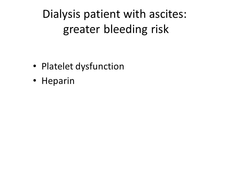 Dialysis patient with ascites: greater bleeding risk Platelet dysfunction Heparin