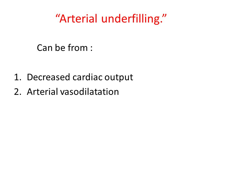"""Arterial underfilling."" Can be from : 1.Decreased cardiac output 2.Arterial vasodilatation"