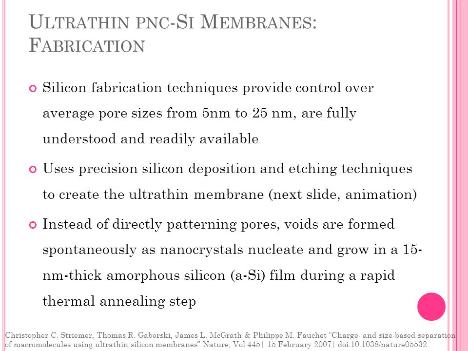 U LTRATHIN PNC -S I M EMBRANES : F ABRICATION Silicon fabrication techniques provide control over average pore sizes from 5nm to 25 nm, are fully understood and readily available Uses precision silicon deposition and etching techniques to create the ultrathin membrane (next slide, animation) Instead of directly patterning pores, voids are formed spontaneously as nanocrystals nucleate and grow in a 15- nm-thick amorphous silicon (a-Si) film during a rapid thermal annealing step Christopher C.