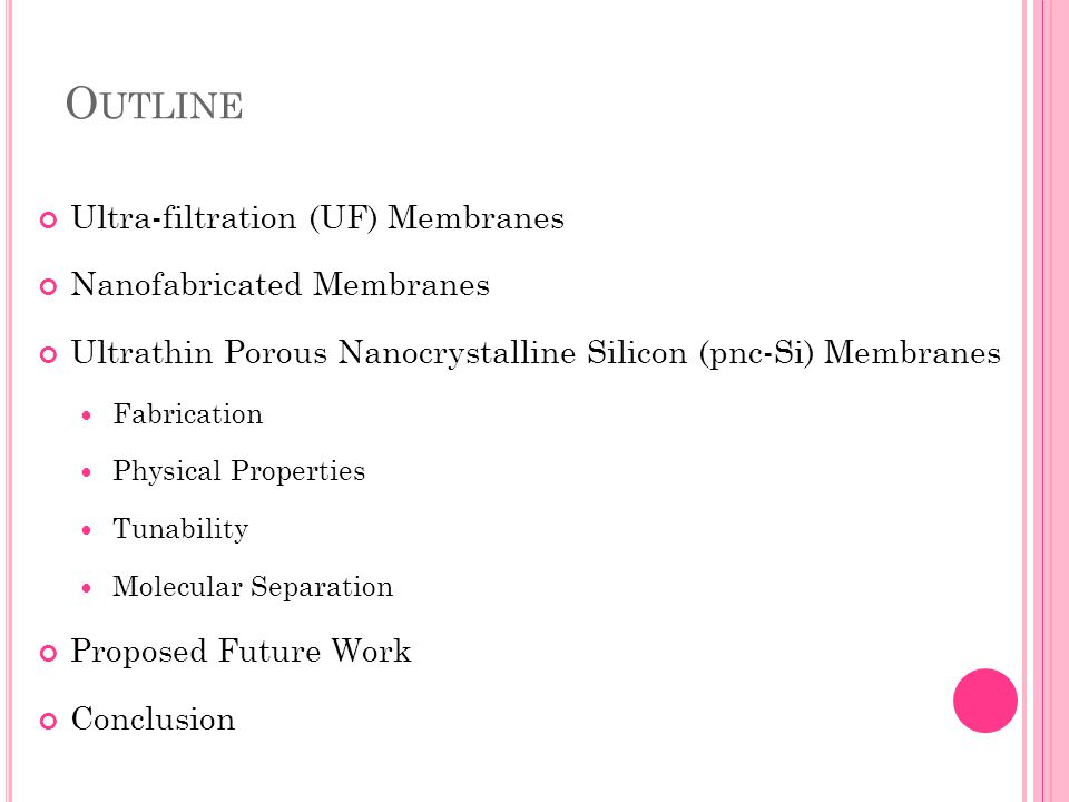 O UTLINE Ultra-filtration (UF) Membranes Nanofabricated Membranes Ultrathin Porous Nanocrystalline Silicon (pnc-Si) Membranes Fabrication Physical Properties Tunability Molecular Separation Proposed Future Work Conclusion