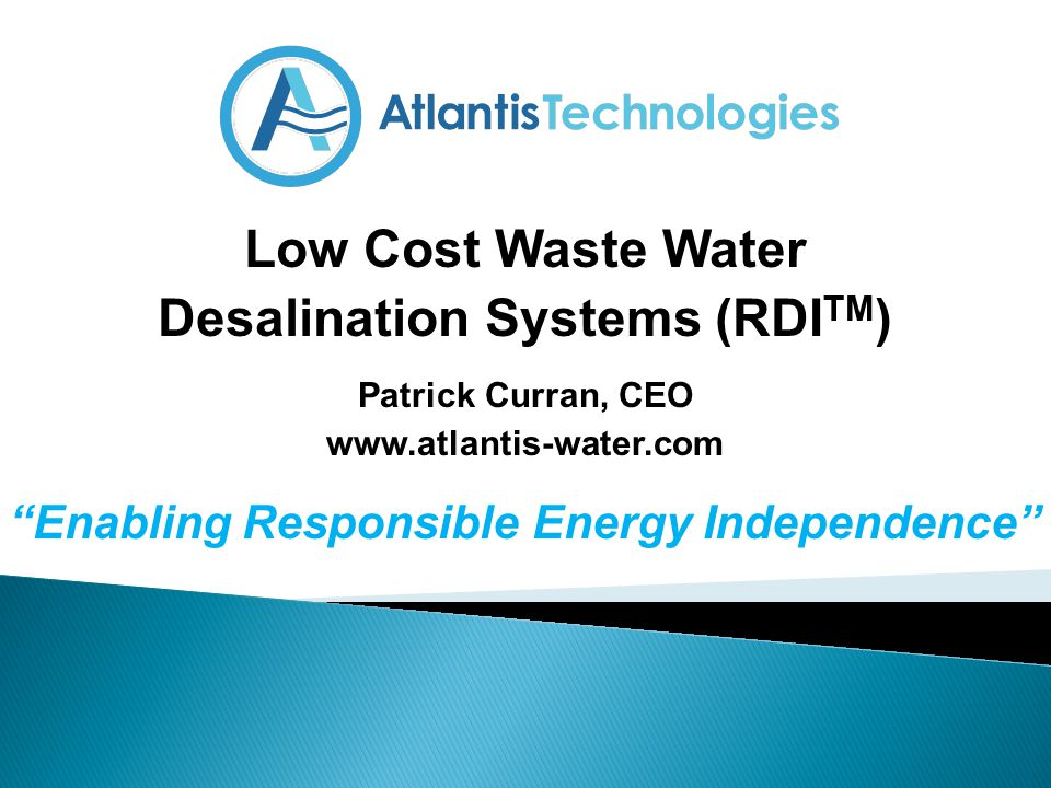 Low Cost Waste Water Desalination Systems (RDI TM ) Patrick Curran, CEO www.atlantis-water.com Enabling Responsible Energy Independence