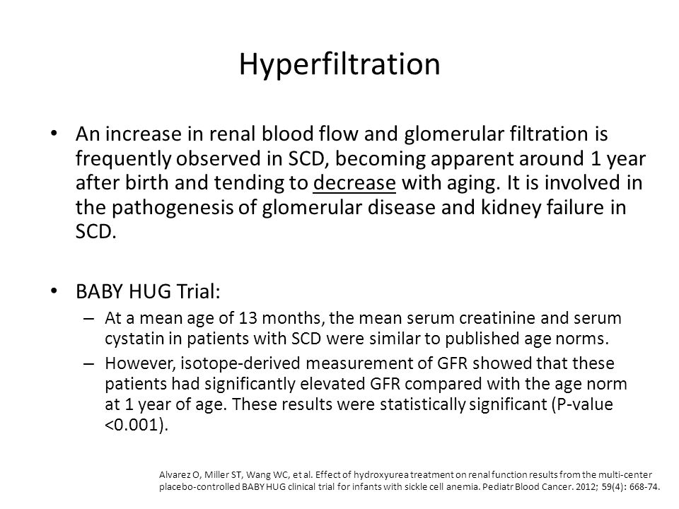 Hyperfiltration An increase in renal blood flow and glomerular filtration is frequently observed in SCD, becoming apparent around 1 year after birth a