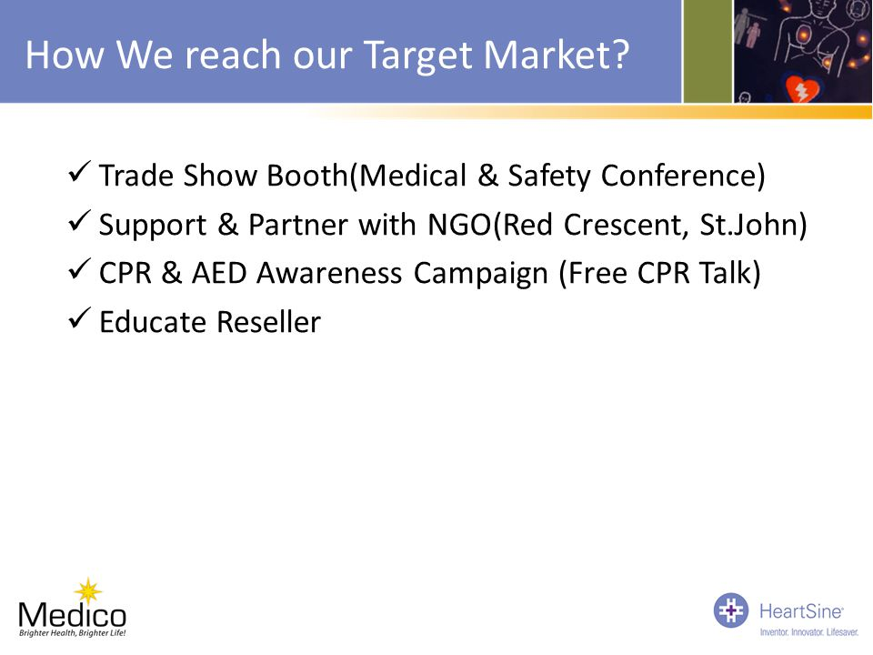 How We reach our Target Market? Trade Show Booth(Medical & Safety Conference) Support & Partner with NGO(Red Crescent, St.John) CPR & AED Awareness Ca