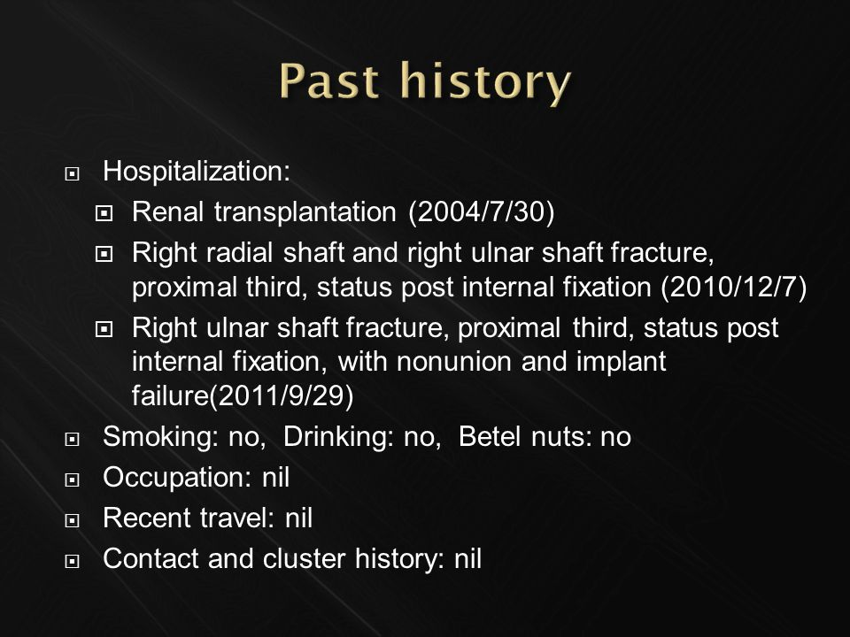  Hospitalization:  Renal transplantation (2004/7/30)  Right radial shaft and right ulnar shaft fracture, proximal third, status post internal fixation (2010/12/7)  Right ulnar shaft fracture, proximal third, status post internal fixation, with nonunion and implant failure(2011/9/29)  Smoking: no, Drinking: no, Betel nuts: no  Occupation: nil  Recent travel: nil  Contact and cluster history: nil