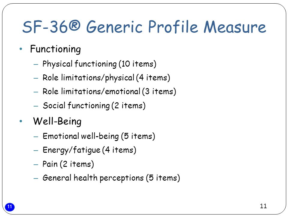 11 SF-36® Generic Profile Measure Functioning – Physical functioning (10 items) – Role limitations/physical (4 items) – Role limitations/emotional (3 items) – Social functioning (2 items) Well-Being – Emotional well-being (5 items) – Energy/fatigue (4 items) – Pain (2 items) – General health perceptions (5 items)