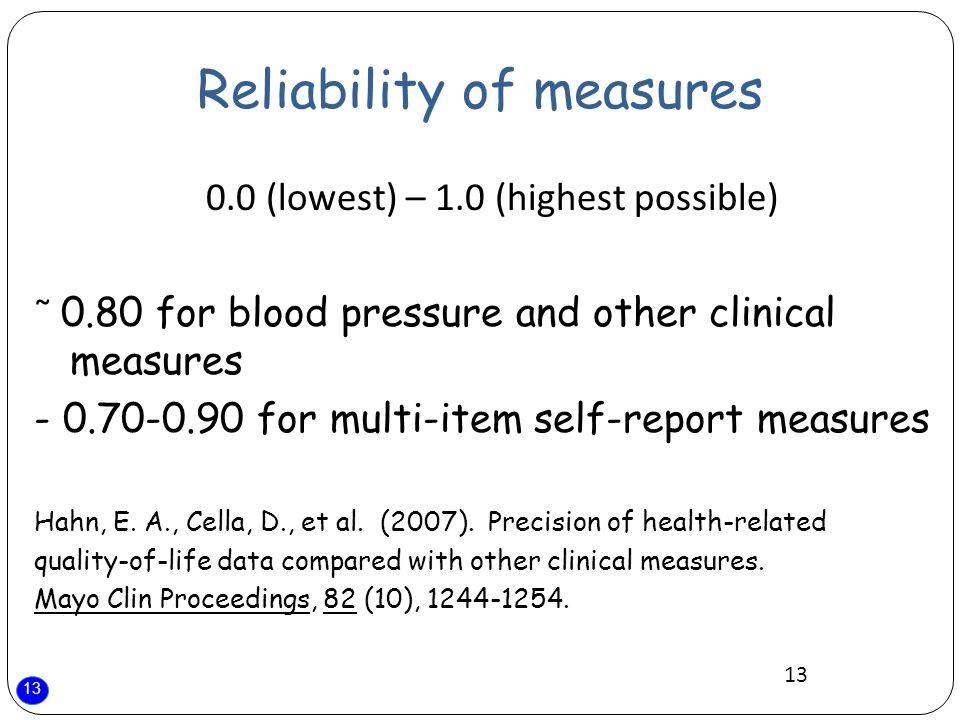 13 Reliability of measures 0.0 (lowest) – 1.0 (highest possible) ̃ 0.80 for blood pressure and other clinical measures - 0.70-0.90 for multi-item self-report measures Hahn, E.