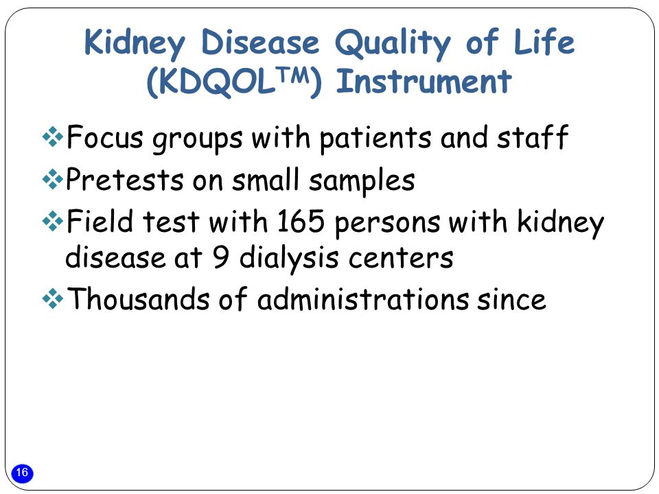 16 Kidney Disease Quality of Life (KDQOL TM ) Instrument  Focus groups with patients and staff  Pretests on small samples  Field test with 165 persons with kidney disease at 9 dialysis centers  Thousands of administrations since