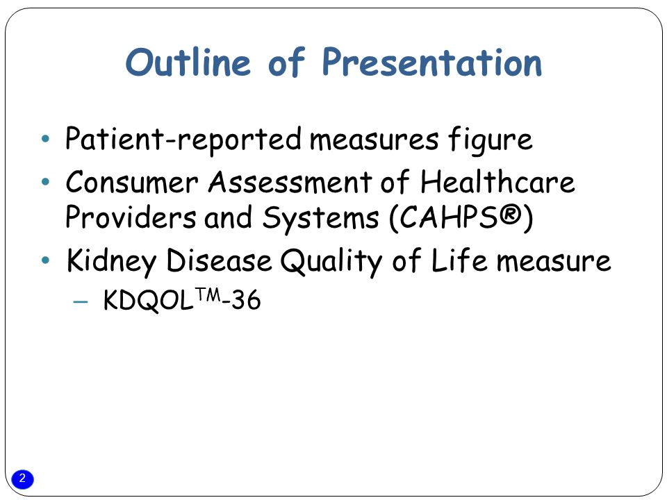 2 Outline of Presentation Patient-reported measures figure Consumer Assessment of Healthcare Providers and Systems (CAHPS®) Kidney Disease Quality of Life measure – KDQOL TM -36
