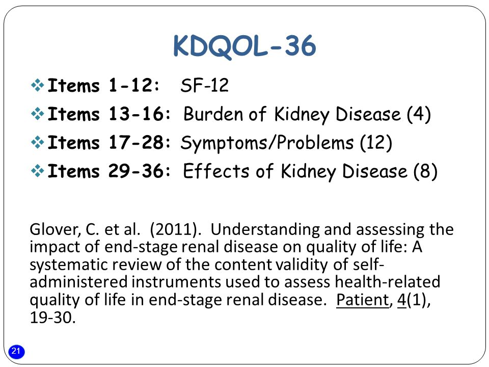 21 KDQOL-36  Items 1-12: SF-12  Items 13-16: Burden of Kidney Disease (4)  Items 17-28: Symptoms/Problems (12)  Items 29-36: Effects of Kidney Disease (8) Glover, C.