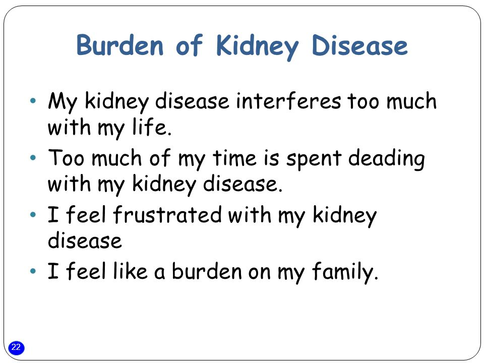 22 Burden of Kidney Disease My kidney disease interferes too much with my life.