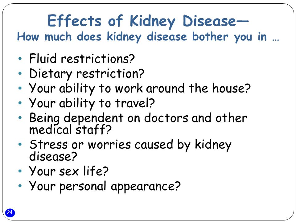 24 Effects of Kidney Disease— How much does kidney disease bother you in … Fluid restrictions.